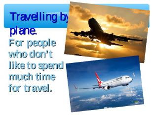 Travelling by plane. For people who don't like to spend much time for travel.