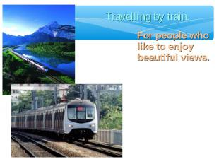 Travelling by train. For people who like to enjoy beautiful views.