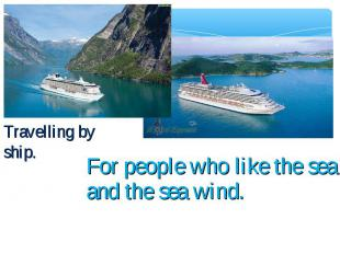 Travelling by ship. For people who like the sea and the sea wind.