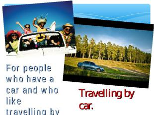 For people who have a car and who like travelling by car. Travelling by car.