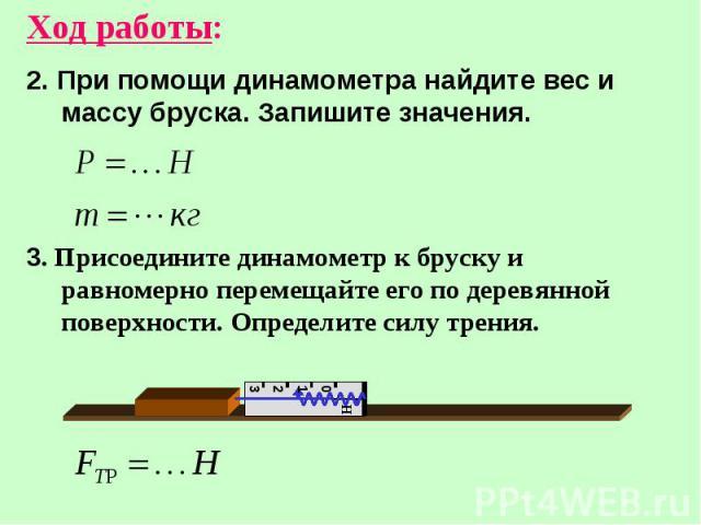 Ход работы: 2. При помощи динамометра найдите вес и массу бруска. Запишите значения. 3. Присоедините динамометр к бруску и равномерно перемещайте его по деревянной поверхности. Определите силу трения.