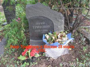 Умер Трифонов в Москве 28 марта 1981.