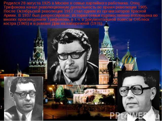 Родился 28 августа 1925 в Москве в семье партийного работника. Отец Трифонова начал революционную деятельность во время революции 1905. После Октябрьской революции 1917 стал одним из организаторов Красной Армии. В 1937 был репрессирован. История сем…