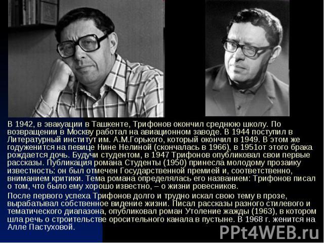 В 1942, в эвакуации в Ташкенте, Трифонов окончил среднюю школу. По возвращении в Москву работал на авиационном заводе. В 1944 поступил в Литературный институт им. А.М.Горького, который окончил в 1949. В этом же годуженится на певице Нине Нелиной (ск…