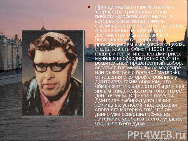 Принципиально новым этапом в творчестве Трифонова стали повести «московского цикла», в которых осмыслялась жизнь столичных интеллигентов, шла речь о сохранении человеческого достоинства в засасывающей повседневности. Первым произведением «московског…