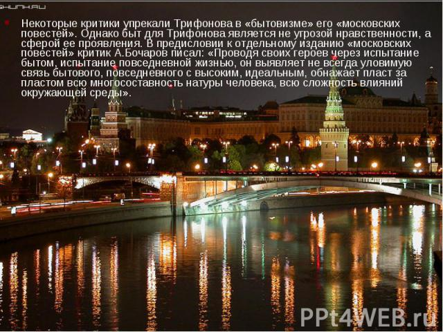 Некоторые критики упрекали Трифонова в «бытовизме» его «московских повестей». Однако быт для Трифонова является не угрозой нравственности, а сферой ее проявления. В предисловии к отдельному изданию «московских повестей» критик А.Бочаров писал: «Пров…