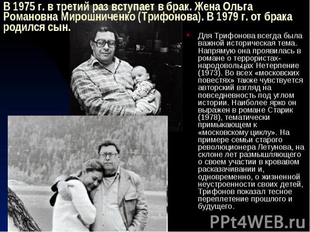 В 1975 г. в третий раз вступает в брак. Жена Ольга Романовна Мирошниченко (Трифонова). В 1979 г. от брака родился сын. Для Трифонова всегда была важной историческая тема. Напрямую она проявилась в романе о террористах-народовольцах Нетерпение (1973)…