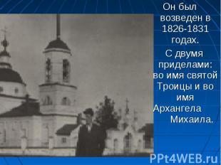 Он был возведен в 1826-1831 годах. С двумя приделами: во имя святой Троицы и во
