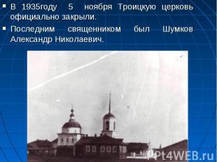В 1935году 5 ноября Троицкую церковь официально закрыли. Последним священником б