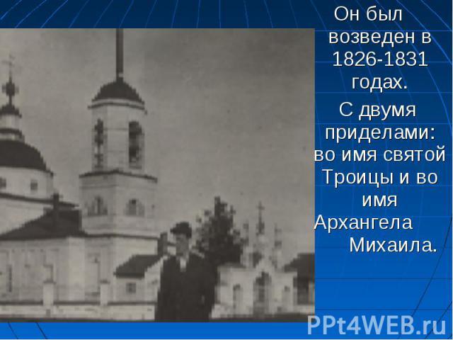 Он был возведен в 1826-1831 годах. С двумя приделами: во имя святой Троицы и во имя Архангела Михаила.