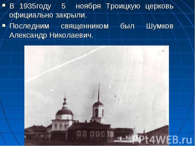 В 1935году 5 ноября Троицкую церковь официально закрыли. Последним священником был Шумков Александр Николаевич.