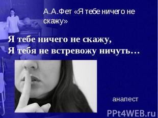 А.А.Фет «Я тебе ничего не скажу» Я тебе ничего не скажу, Я тебя не встревожу нич