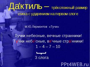 Да'ктиль – трёхсложный размер стиха с ударением на первом слоге М.Ю.Лермонтов «Т
