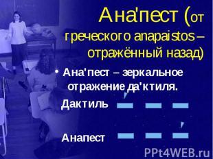 Ана'пест (от греческого anapaistos – отражённый назад) Ана'пест – зеркальное отр