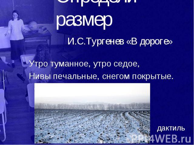 Определи размер И.С.Тургенев «В дороге» Утро туманное, утро седое, Нивы печальные, снегом покрытые.