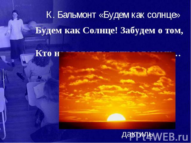 К. Бальмонт «Будем как солнце» Будем как Солнце! Забудем о том, Кто нас ведет по пути золотому…