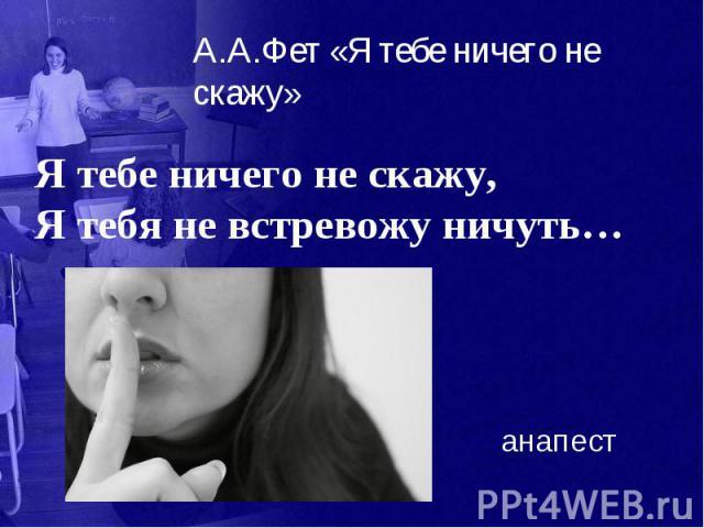 А.А.Фет «Я тебе ничего не скажу» Я тебе ничего не скажу, Я тебя не встревожу ничуть…
