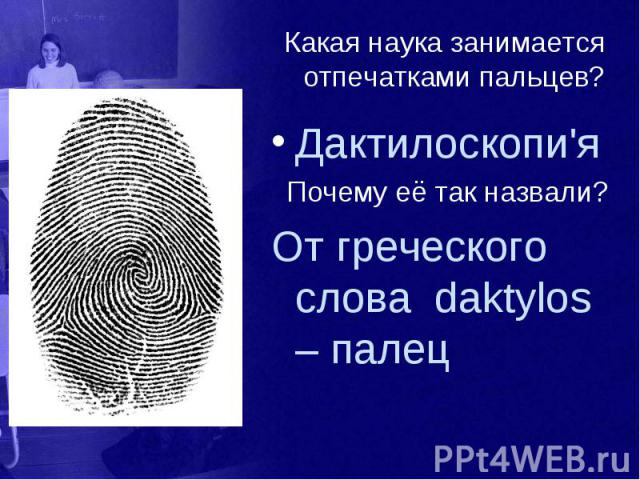 Какая наука занимается отпечатками пальцев? Дактилоскопи'я Почему её так назвали? От греческого слова daktylos – палец