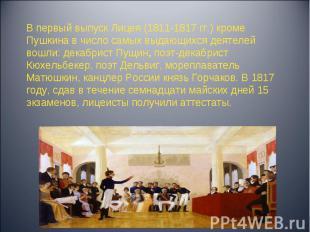 В первый выпуск Лицея (1811-1817 гг.) кроме Пушкина в число самых выдающихся дея
