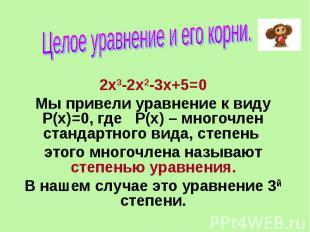 Целое уравнение и его корни. 2х3-2х2-3х+5=0 Мы привели уравнение к виду Р(х)=0,
