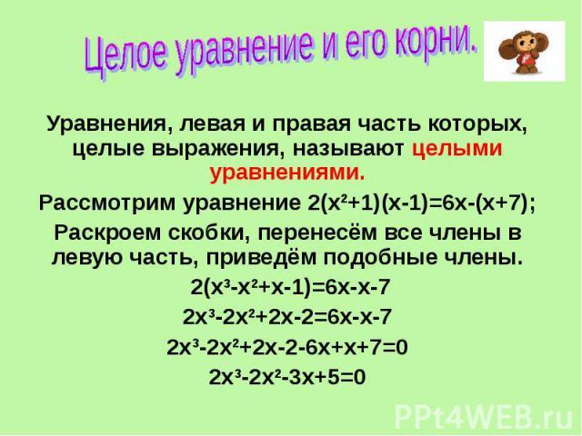 Целое уравнение и его корни Уравнения, левая и правая часть которых, целые выражения, называют целыми уравнениями. Рассмотрим уравнение 2(х2+1)(х-1)=6х-(х+7); Раскроем скобки, перенесём все члены в левую часть, приведём подобные члены. 2(х3-х2+х-1)=…