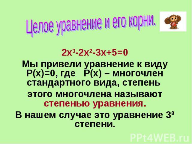 Целое уравнение и его корни. 2х3-2х2-3х+5=0 Мы привели уравнение к виду Р(х)=0, где Р(х) – многочлен стандартного вида, степень этого многочлена называют степенью уравнения. В нашем случае это уравнение 3й степени.