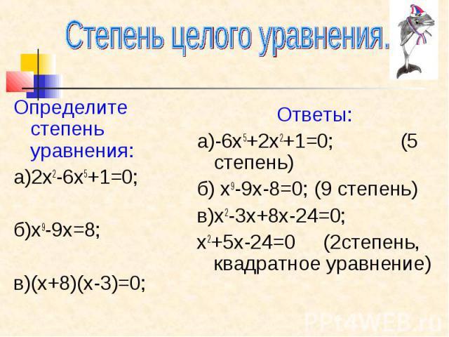 Степень целого уравнения. Определите степень уравнения: а)2х2-6х5+1=0; б)х9-9х=8; в)(х+8)(х-3)=0; Ответы: а)-6х5+2х2+1=0; (5 степень) б) х9-9х-8=0; (9 степень) в)х2-3х+8х-24=0; х2+5х-24=0 (2степень, квадратное уравнение)