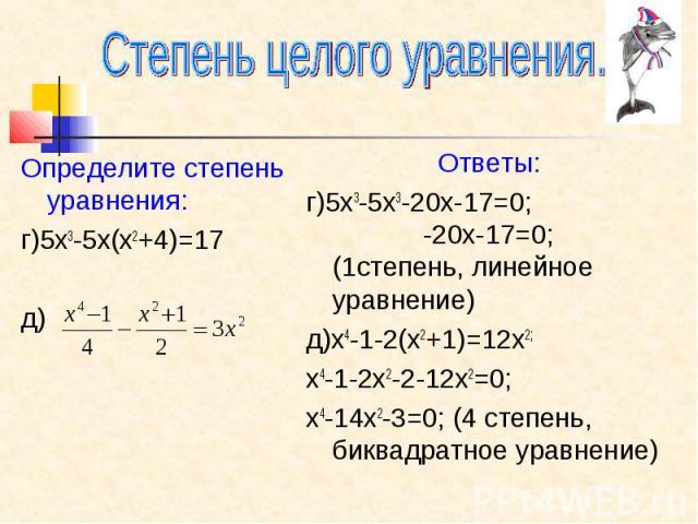 Степень целого уравнения. Определите степень уравнения: г)5х3-5х(х2+4)=17 д) Ответы: г)5х3-5х3-20х-17=0; -20х-17=0; (1степень, линейное уравнение) д)х4-1-2(х2+1)=12х2; х4-1-2х2-2-12х2=0; х4-14х2-3=0; (4 степень, биквадратное уравнение)