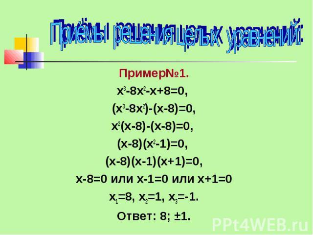Приёмы решения целых уравнений: Пример№1. х3-8х2-х+8=0, (х3-8х2)-(х-8)=0, х2(х-8)-(х-8)=0, (х-8)(х2-1)=0, (х-8)(х-1)(х+1)=0, х-8=0 или х-1=0 или х+1=0 х1=8, х2=1, х3=-1. Ответ: 8; ±1.