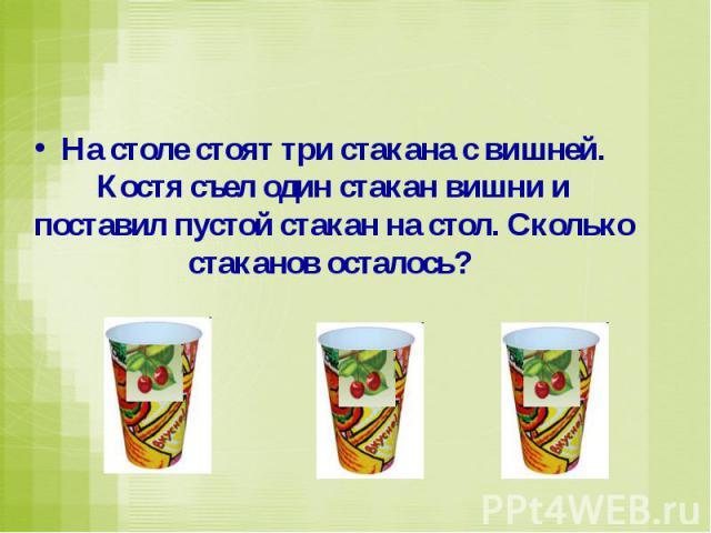 На столе стоят три стакана с вишней. Костя съел один стакан вишни и поставил пустой стакан на стол. Сколько стаканов осталось?