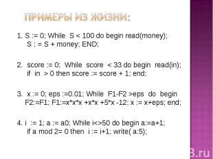 Примеры из жизни: S := 0; While S < 100 do begin read(money); S : = S + money; E