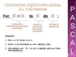 Синтаксис Оператора цикла Со счётчиком Примеры: For j:=1 to 20 do x:=x-1; For k: