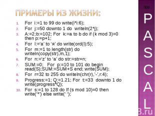 Примеры из жизни: For i:=1 to 99 do write(i*i:6); For j:=50 downto 1 do writeln(