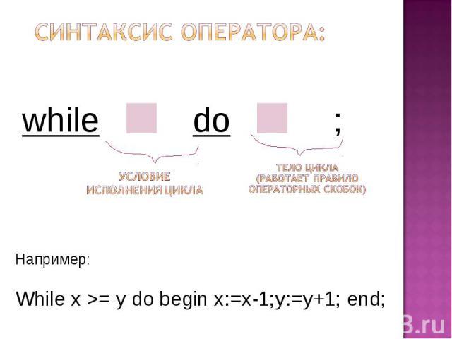 Синтаксис оператора: Например: While x >= y do begin x:=x-1;y:=y+1; end;