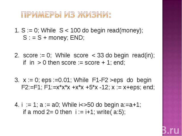 Примеры из жизни: S := 0; While S < 100 do begin read(money); S : = S + money; END; score := 0; While score < 33 do begin read(in); if in > 0 then score := score + 1; end; x := 0; eps :=0.01; While F1-F2 >eps do begin F2:=F1; F1:=x*x*x +x*x +5*x -12…