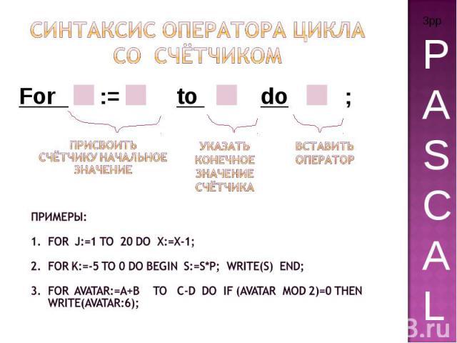 Синтаксис Оператора цикла Со счётчиком Примеры: For j:=1 to 20 do x:=x-1; For k:=-5 to 0 do begin S:=s*p; write(s) end; For avatar:=a+b to c-d do if (avatar mod 2)=0 then write(avatar:6);