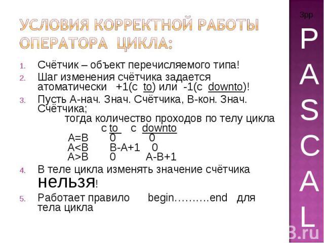 Условия корректной работы оператора цикла: Счётчик – объект перечисляемого типа! Шаг изменения счётчика задается атоматически +1(с to) или -1(с downto)! Пусть А-нач. Знач. Счётчика, В-кон. Знач. Счётчика; тогда количество проходов по телу цикла с to…
