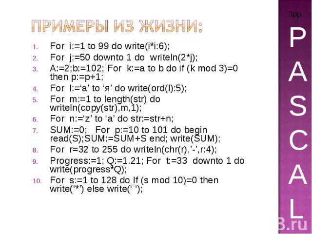 Примеры из жизни: For i:=1 to 99 do write(i*i:6); For j:=50 downto 1 do writeln(2*j); A:=2;b:=102; For k:=a to b do if (k mod 3)=0 then p:=p+1; For l:='a' to 'я' do write(ord(l):5); For m:=1 to length(str) do writeln(copy(str),m,1); For n:='z' to 'a…