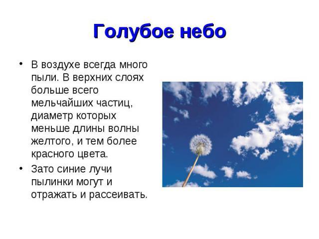 Голубое небо В воздухе всегда много пыли. В верхних слоях больше всего мельчайших частиц, диаметр которых меньше длины волны желтого, и тем более красного цвета. Зато синие лучи пылинки могут и отражать и рассеивать.