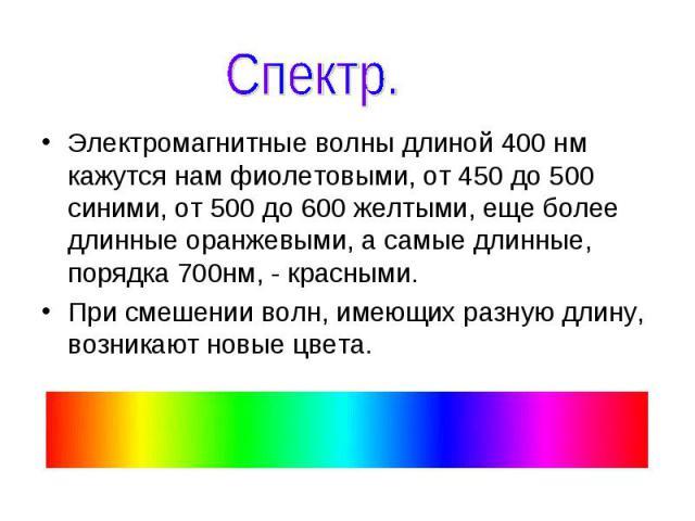 Спектр. Электромагнитные волны длиной 400 нм кажутся нам фиолетовыми, от 450 до 500 синими, от 500 до 600 желтыми, еще более длинные оранжевыми, а самые длинные, порядка 700нм, - красными. При смешении волн, имеющих разную длину, возникают новые цвета.