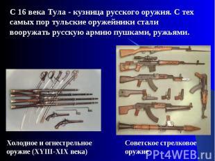 С 16 века Тула - кузница русского оружия. С тех самых пор тульские оружейники ст