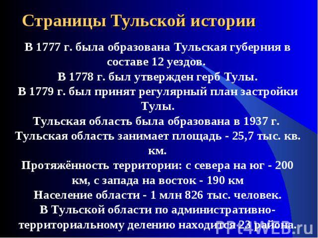 Страницы Тульской истории В 1777 г. была образована Тульская губерния в составе 12 уездов. В 1778 г. был утвержден герб Тулы. В 1779 г. был принят регулярный план застройки Тулы. Тульская область была образована в 1937 г. Тульская область занимает п…