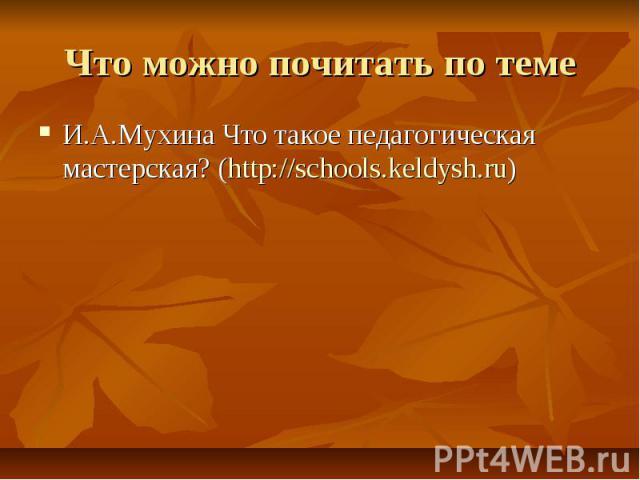 Что можно почитать по темеИ.А.Мухина Что такое педагогическая мастерская? (http://schools.keldysh.ru)