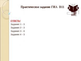 Практическое задание ГИА В11  ОТВЕТЫ Задание 1 - 3 Задание 2 - 3 Задание 3 - 4