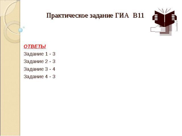 Практическое задание ГИА В11  ОТВЕТЫ Задание 1 - 3 Задание 2 - 3 Задание 3 - 4 Задание 4 - 3