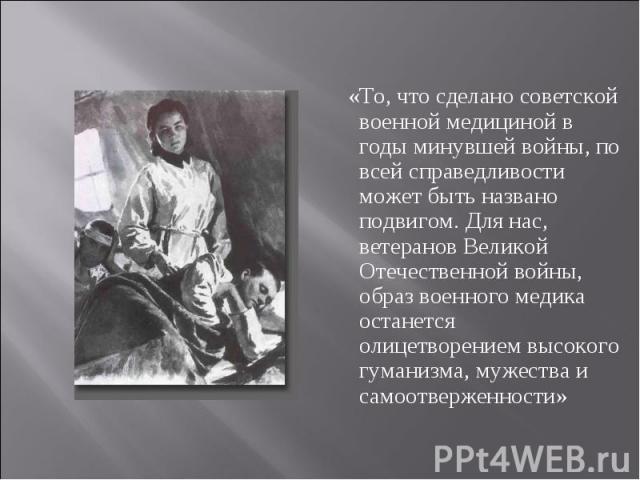 «То, что сделано советской военной медициной в годы минувшей войны, по всей справедливости может быть названо подвигом. Для нас, ветеранов Великой Отечественной войны, образ военного медика останется олицетворением высокого гуманизма, мужества и сам…