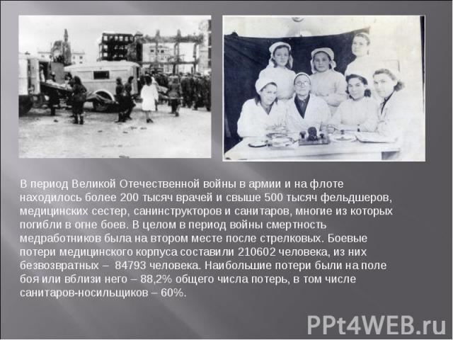 В период Великой Отечественной войны в армии и на флоте находилось более 200 тысяч врачей и свыше 500 тысяч фельдшеров, медицинских сестер, санинструкторов и санитаров, многие из которых погибли в огне боев. В целом в период войны смертность медрабо…