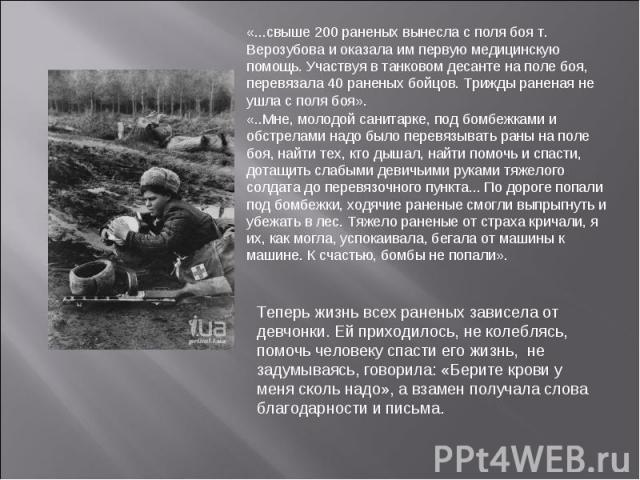 «...свыше 200 раненых вынесла с поля боя т. Верозубова и оказала им первую медицинскую помощь. Участвуя в танковом десанте на поле боя, перевязала 40 раненых бойцов. Трижды раненая не ушла с поля боя». «..Мне, молодой санитарке, под бомбежками и обс…