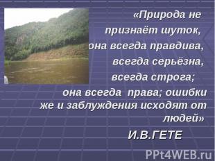 «Природа не признаёт шуток, она всегда правдива, всегда серьёзна, всегда строга;