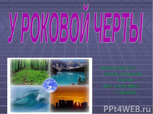 У роковой черты Фиалковская Н.В. учитель начальных классов МОУ «ООШ №81» г. Саратова